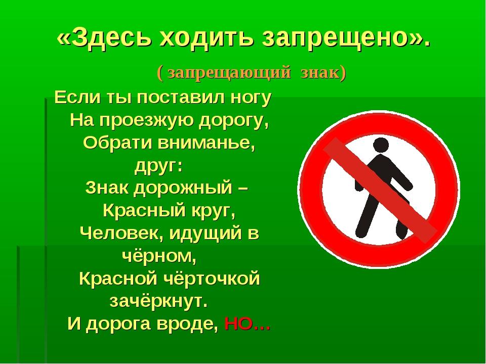 «Здесь ходить запрещено». ( запрещающий знак) Если ты поставил ногу На проезж...