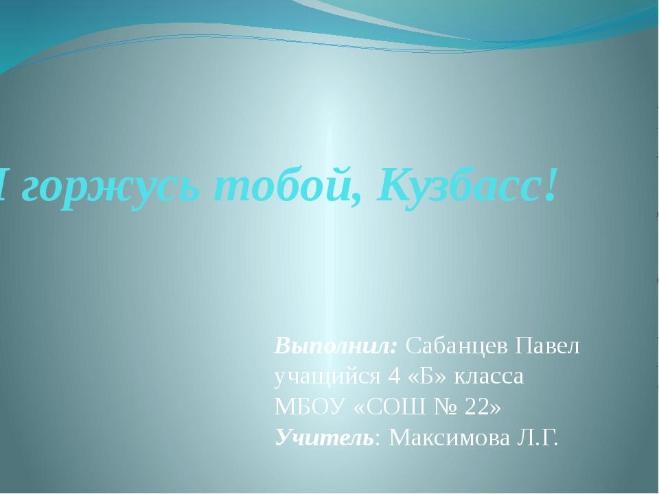 Я горжусь тобой, Кузбасс! Выполнил: Сабанцев Павел учащийся 4 «Б» класса МБОУ...