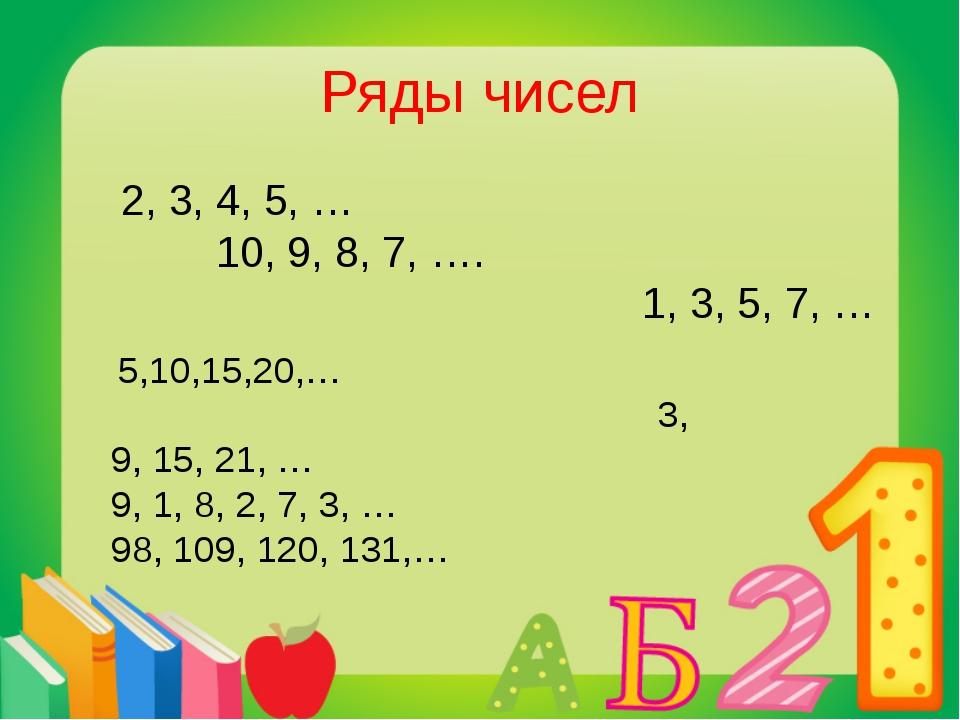 Ряды чисел 2, 3, 4, 5, … 10, 9, 8, 7, …. 1, 3, 5, 7, … 5,10,15,20,… 3, 9, 15,...