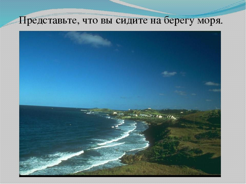 Представьте, что вы сидите на берегу моря.