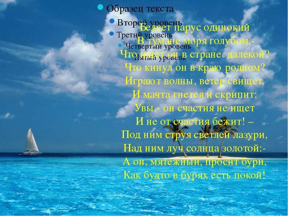 Белеет парус одинокий В тумане моря голубом,- Что ищет он в стране далекой? Ч...