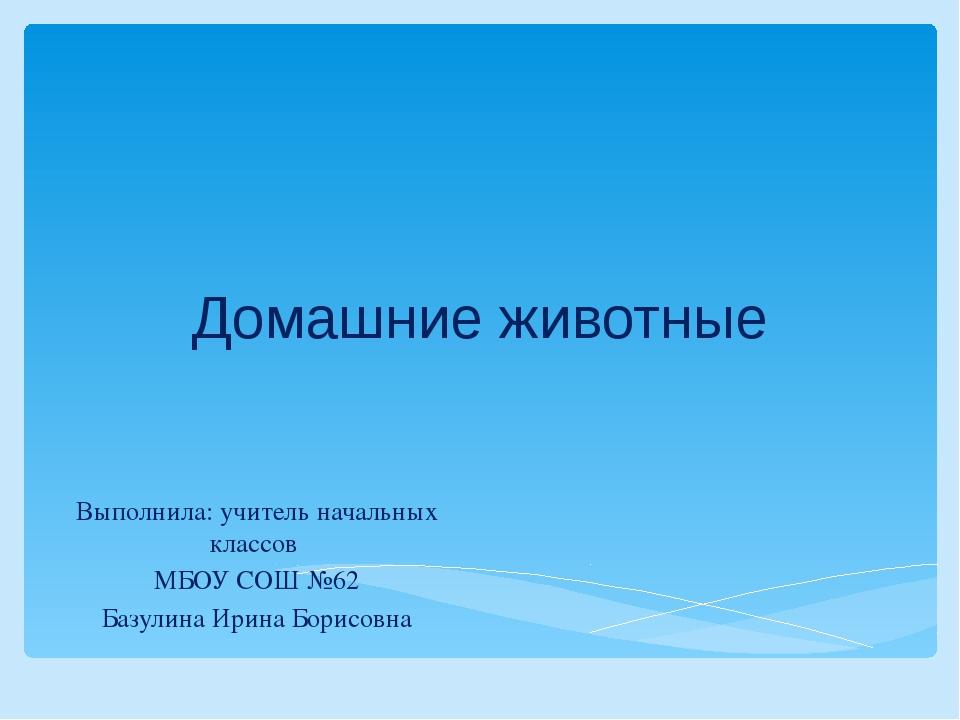 Домашние животные Выполнила: учитель начальных классов МБОУ СОШ №62 Базулина...