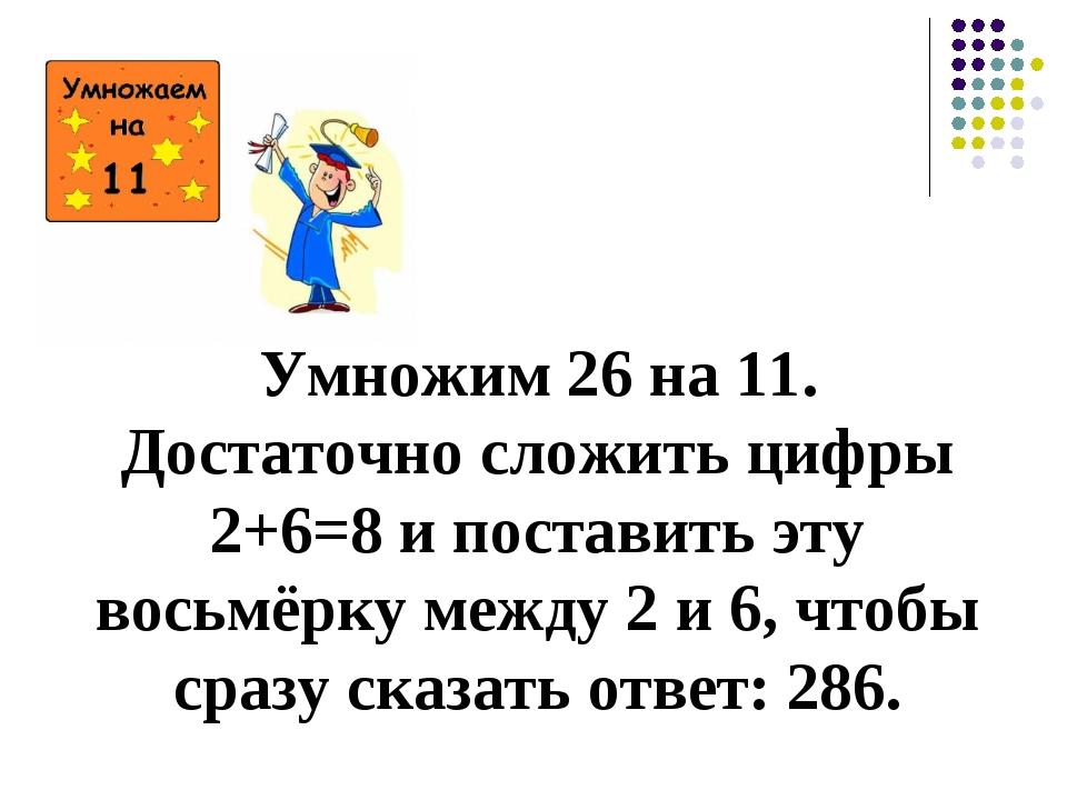 Умножим 26 на 11. Достаточно сложить цифры 2+6=8 и поставить эту восьмёрку м...