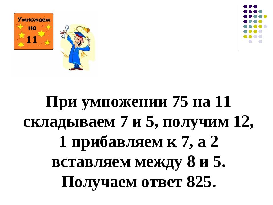 При умножении 75 на 11 складываем 7 и 5, получим 12, 1 прибавляем к 7, а 2 в...