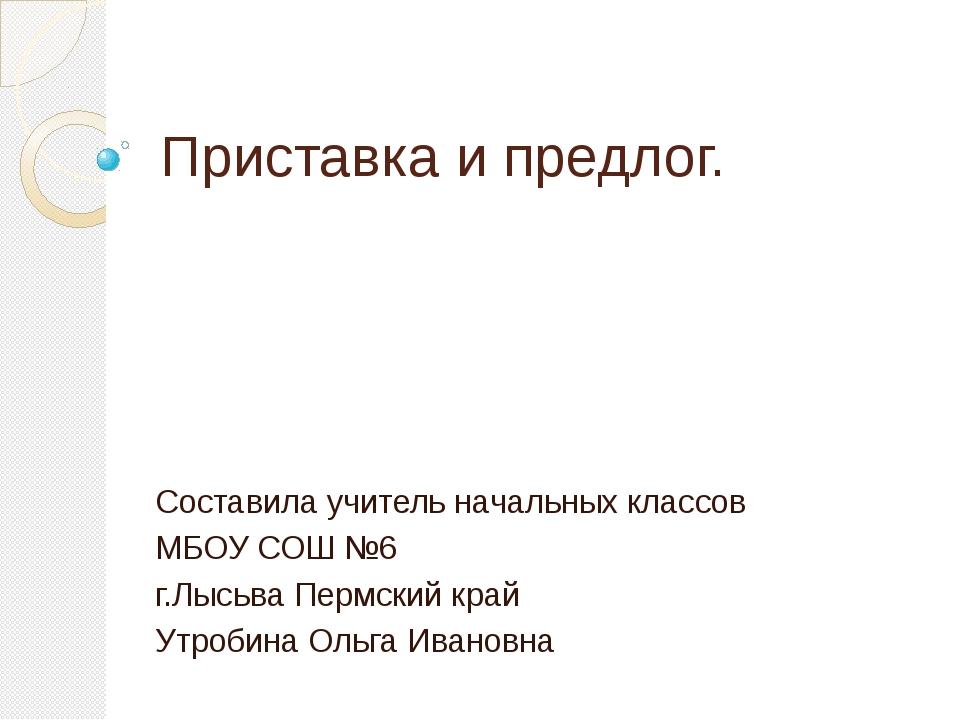 Приставка и предлог. Составила учитель начальных классов МБОУ СОШ №6 г.Лысьва...