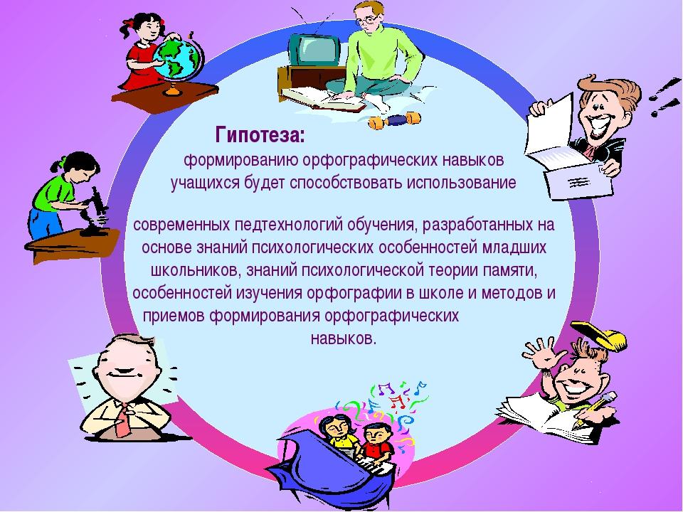 Гипотеза: формированию орфографических навыков учащихся будет способствовать...
