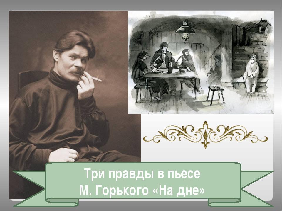 Три правды в пьесе М. Горького «На дне»