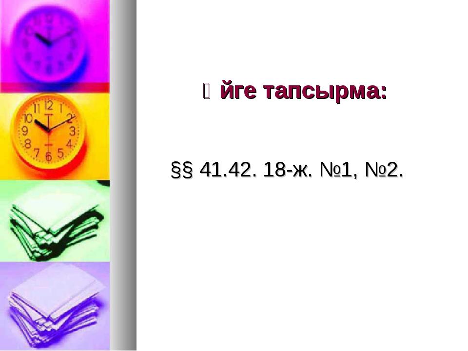 Үйге тапсырма: §§ 41.42. 18-ж. №1, №2.