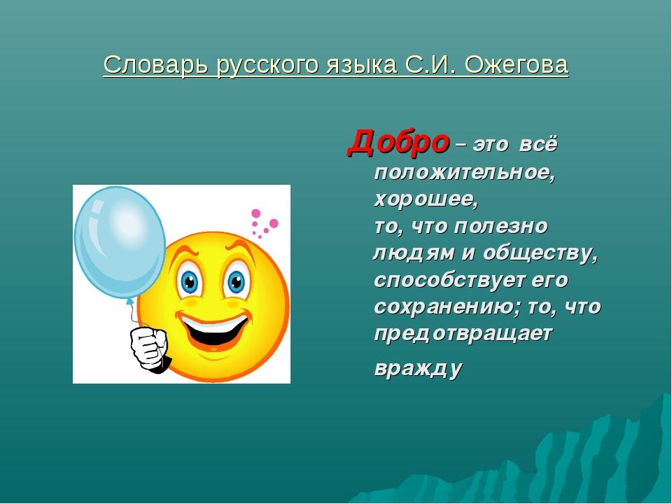 Словарь русского языка С.И. Ожегова Добро – это всё положительное, хорошее, т...