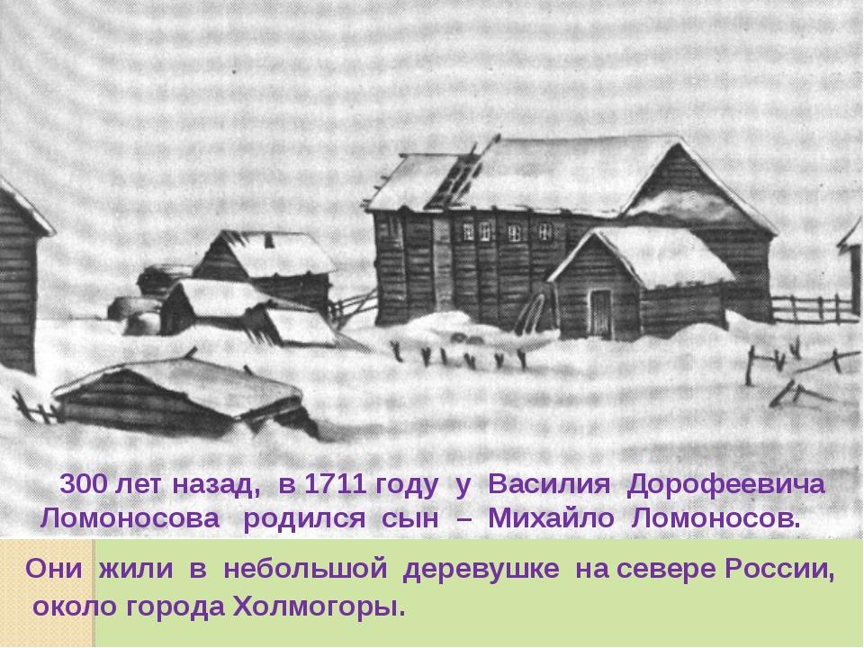 300 лет назад, в 1711 году у Василия Дорофеевича Ломоносова родился сын – Ми...