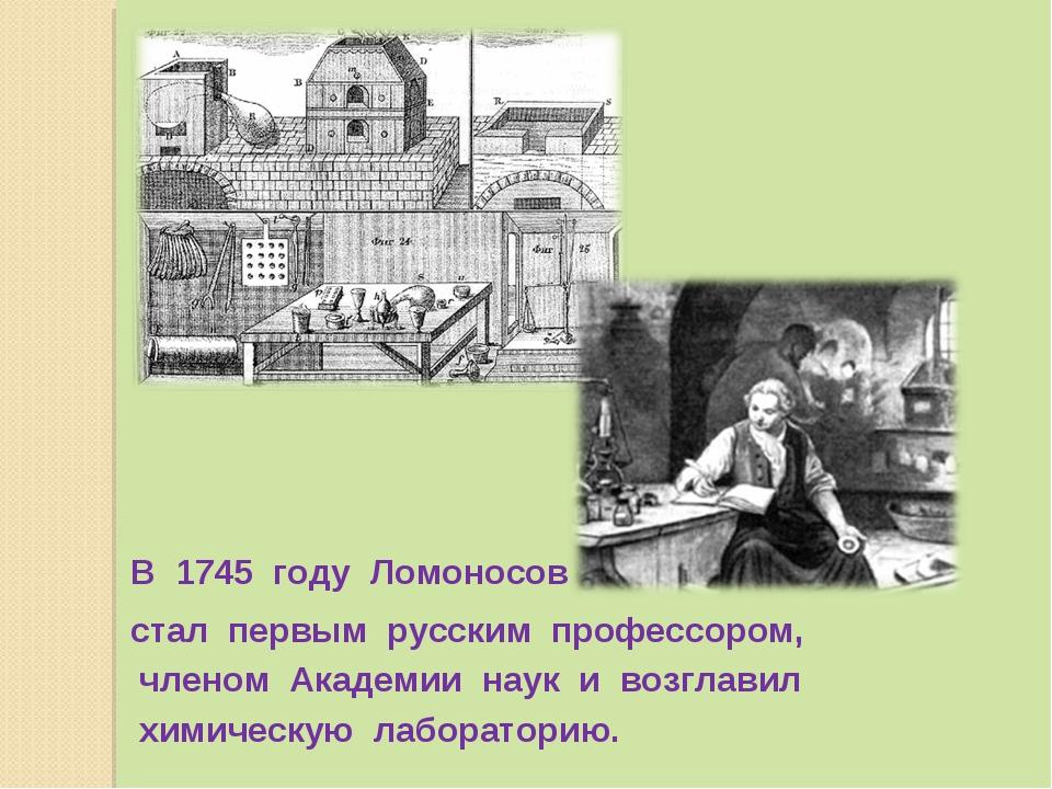 В 1745 году Ломоносов химическую лабораторию. стал первым русским профессором...