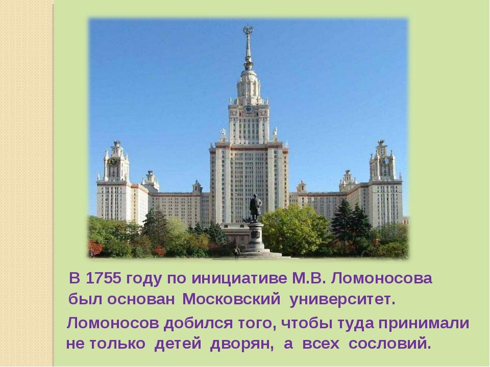 В 1755 году по инициативе М.В. Ломоносова был основан Московский университет...