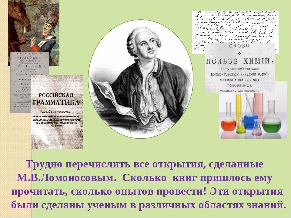 Трудно перечислить все открытия, сделанные М.В.Ломоносовым. Сколько книг при...