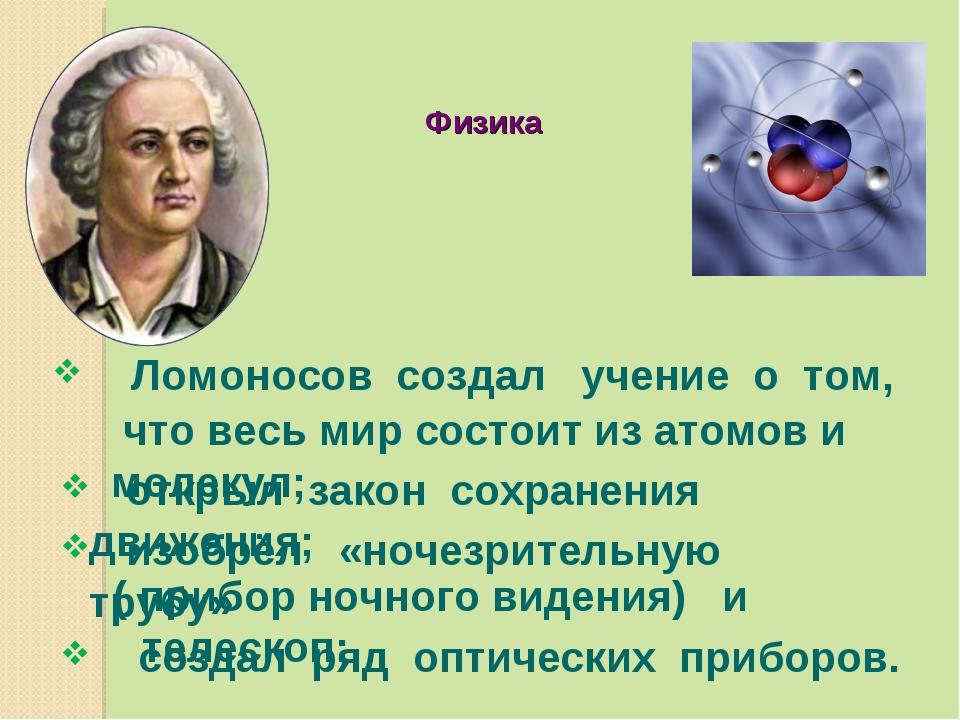 Ломоносов создал учение о том, Физика открыл закон сохранения движения; изоб...