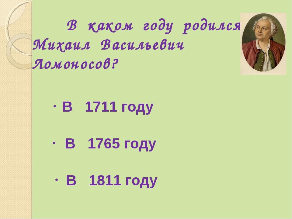 В каком году родился Михаил Васильевич Ломоносов? В 1711 году В 1765 году В...