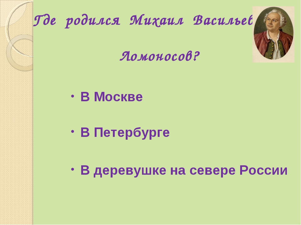 Где родился Михаил Васильевич Ломоносов? В Петербурге В Москве В деревушке на...