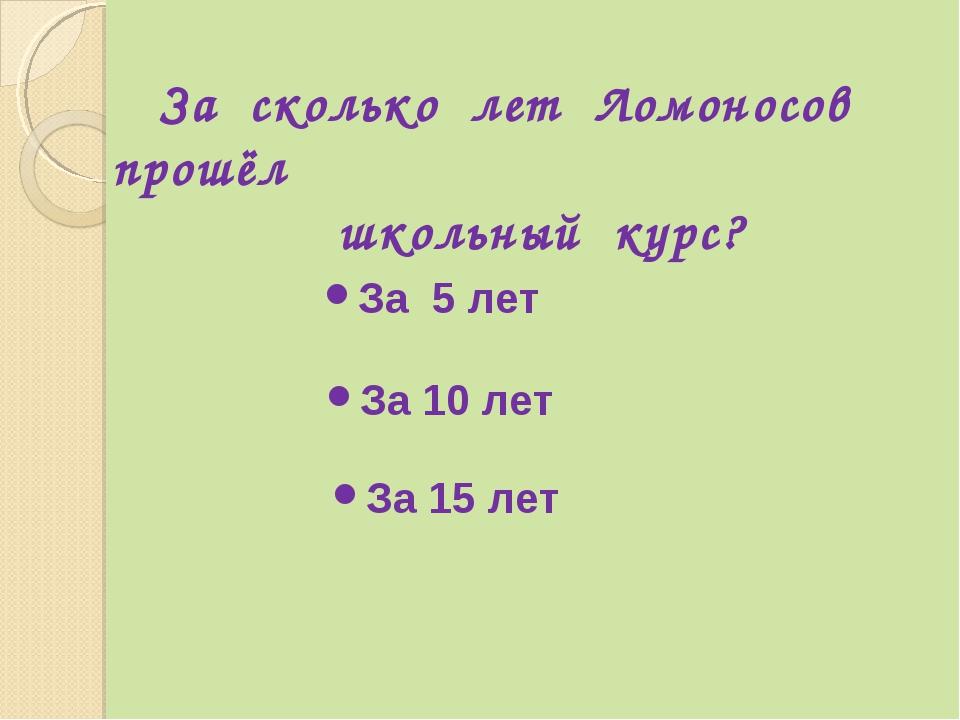 За сколько лет Ломоносов прошёл школьный курс? За 5 лет За 10 лет За 15 лет