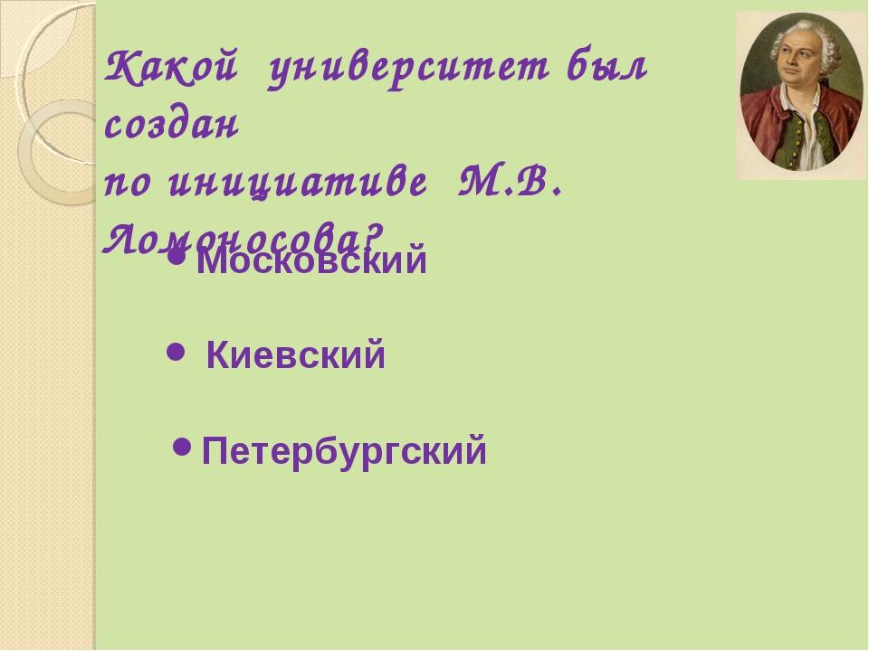 Какой университет был создан по инициативе М.В. Ломоносова? Московский Киевск...