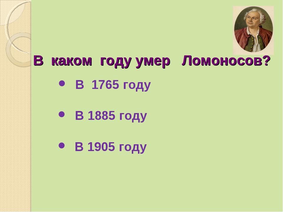 В каком году умер Ломоносов? В 1765 году В 1885 году В 1905 году