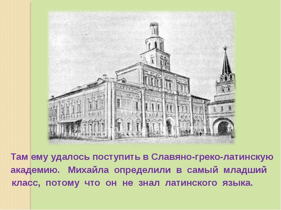 Там ему удалось поступить в Славяно-греко-латинскую академию. Михайла опреде...