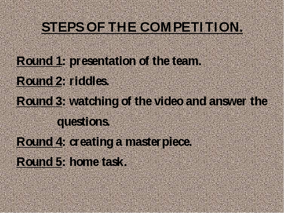 STEPS OF THE COMPETITION. Round 1: presentation of the team. Round 2: riddles...
