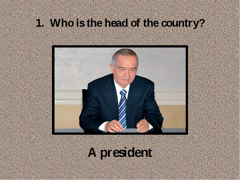 1. Who is the head of the country? A president