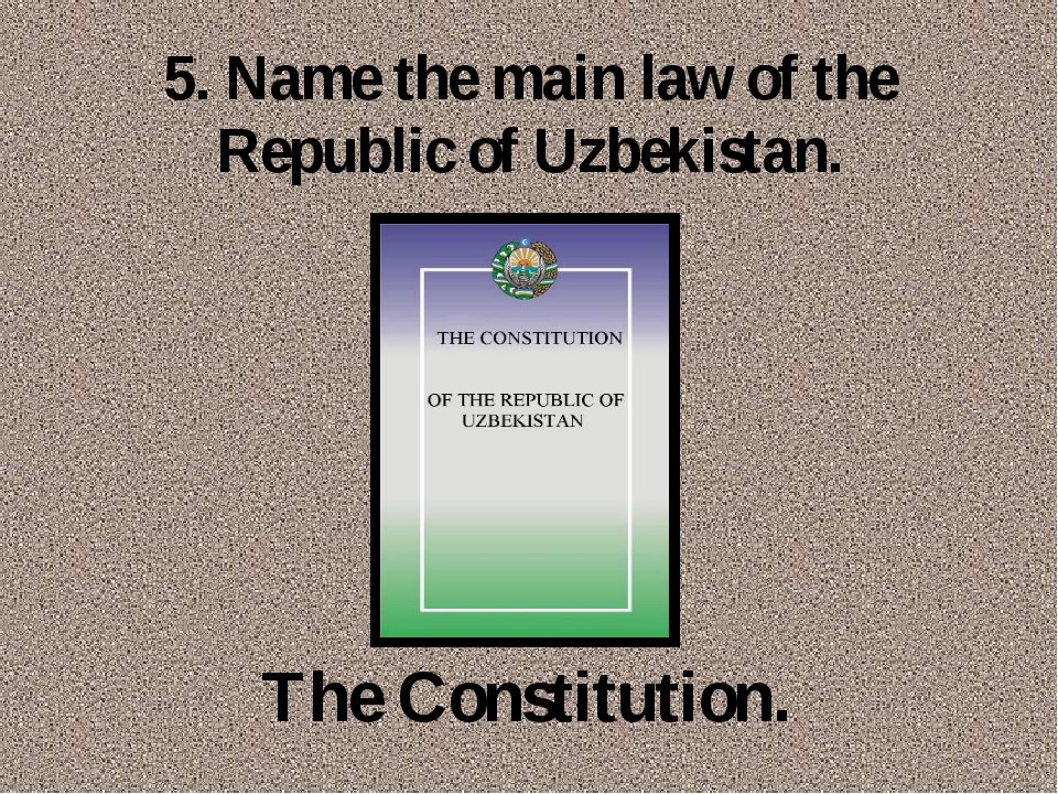 5. Name the main law of the Republic of Uzbekistan. The Constitution.