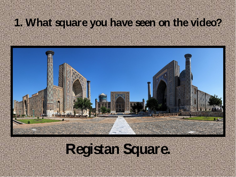 1. What square you have seen on the video? Registan Square.