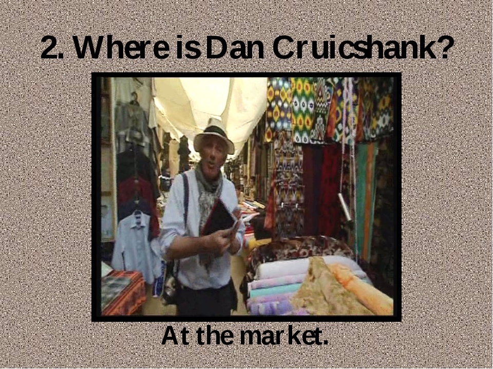2. Where is Dan Cruicshank? At the market.