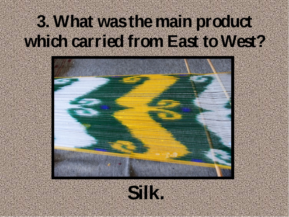 3. What was the main product which carried from East to West? Silk.