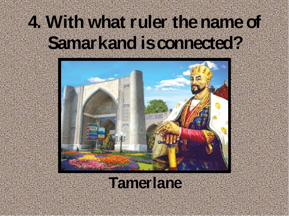 4. With what ruler the name of Samarkand is connected? Tamerlane