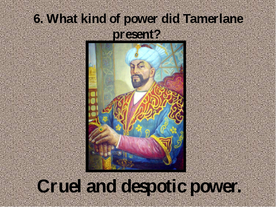 6. What kind of power did Tamerlane present? Cruel and despotic power.