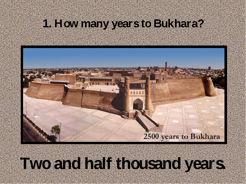 1. How many years to Bukhara? Two and half thousand years.