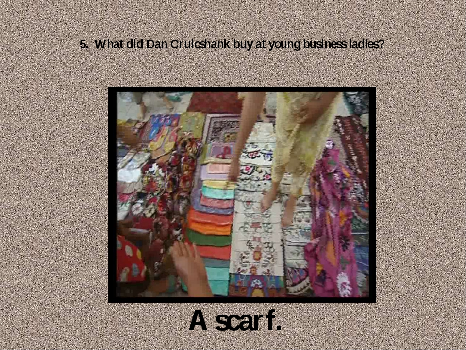 5. What did Dan Cruicshank buy at young business ladies? A scarf.