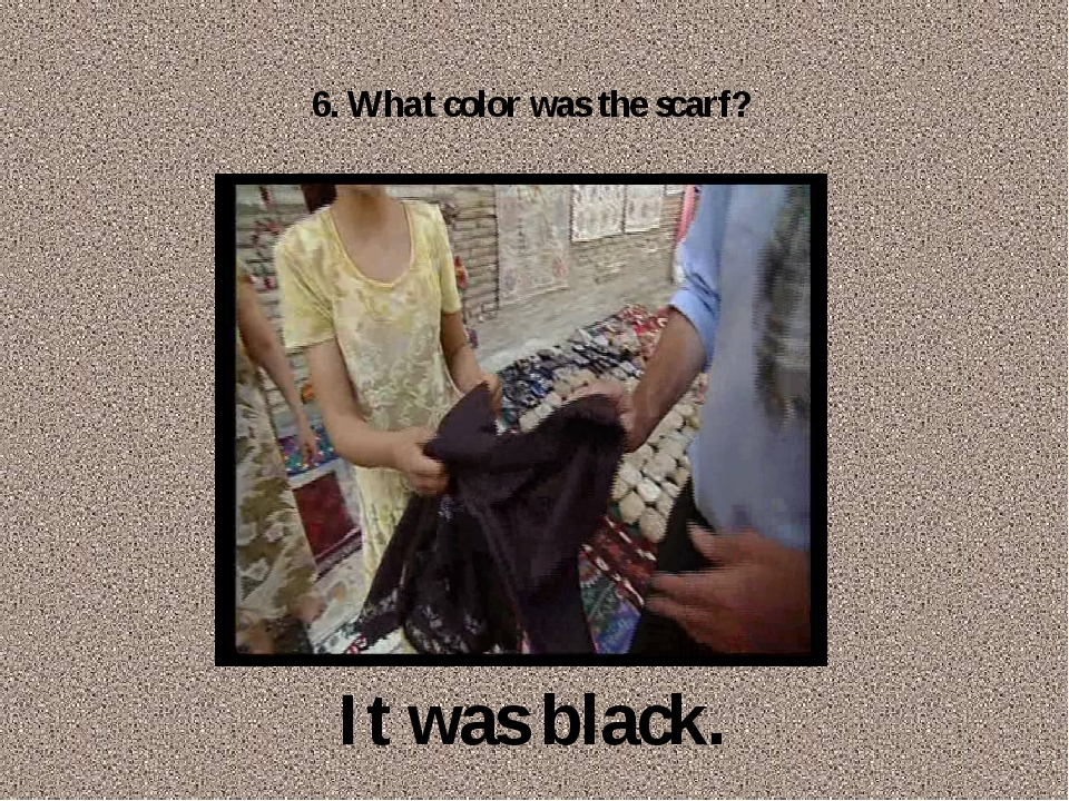 6. What color was the scarf? It was black.