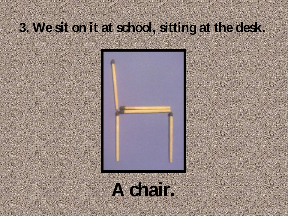3. We sit on it at school, sitting at the desk. A chair.