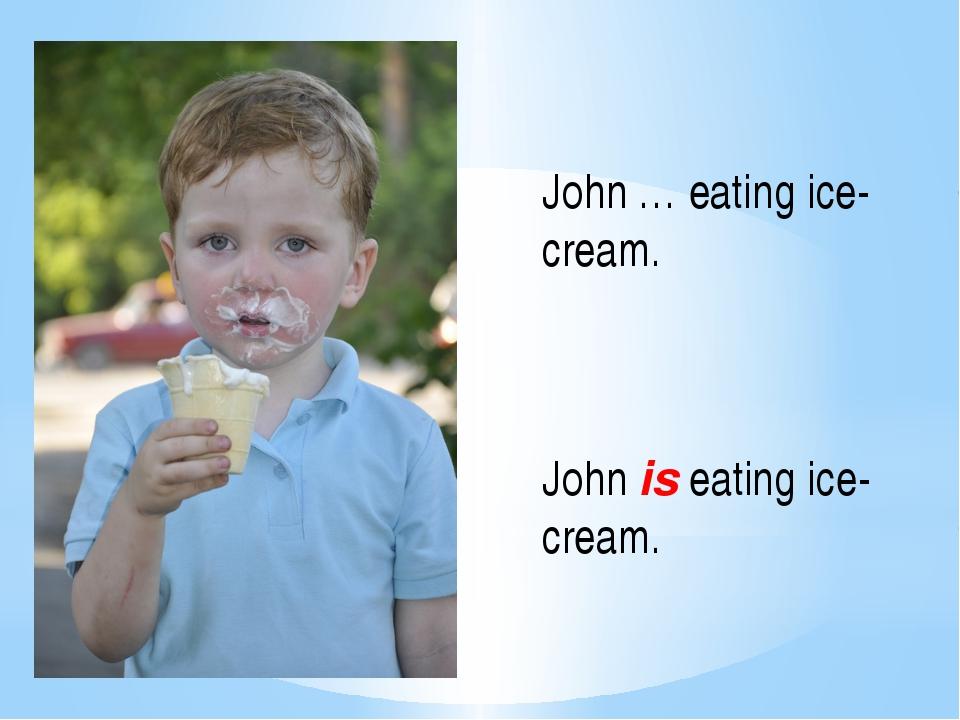 John … eating ice-cream. John is eating ice-cream.