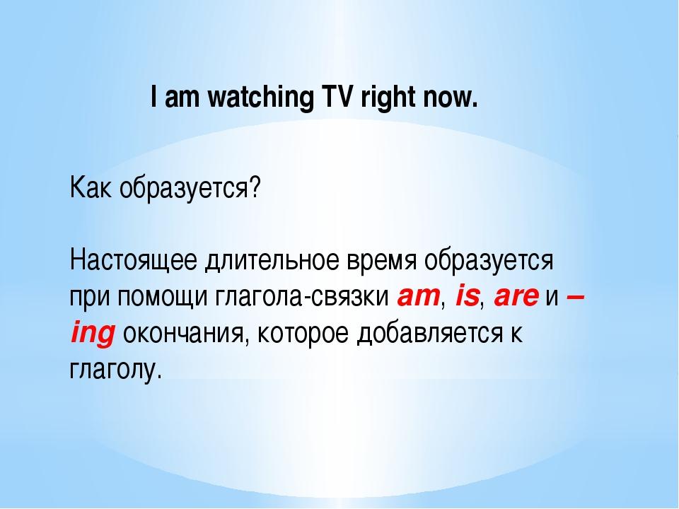 I am watching TV right now. Как образуется? Настоящее длительное время образу...