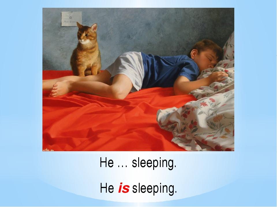 He … sleeping. He is sleeping.