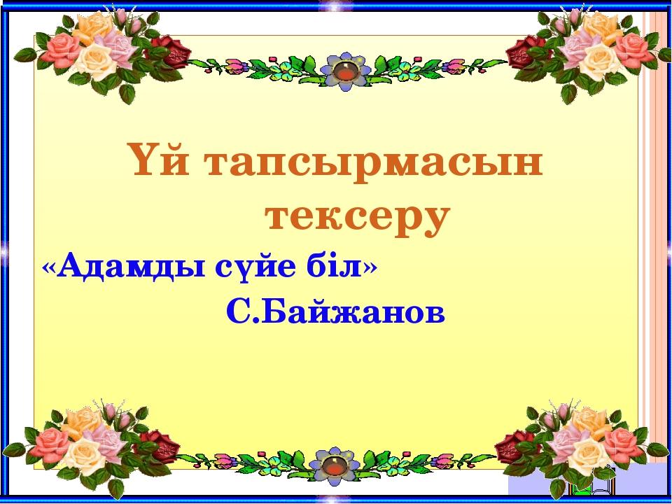 Үй тапсырмасын тексеру «Адамды сүйе біл» С.Байжанов