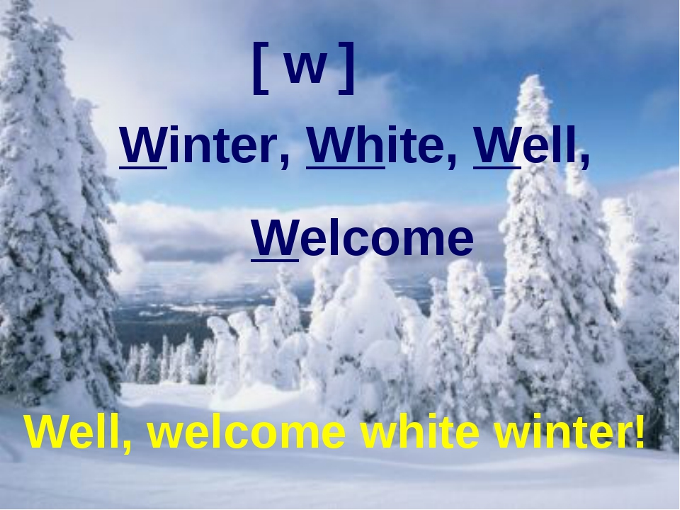 Well, welcome white winter! [ w ] Winter, White, Well, Welcome Well, welcome...