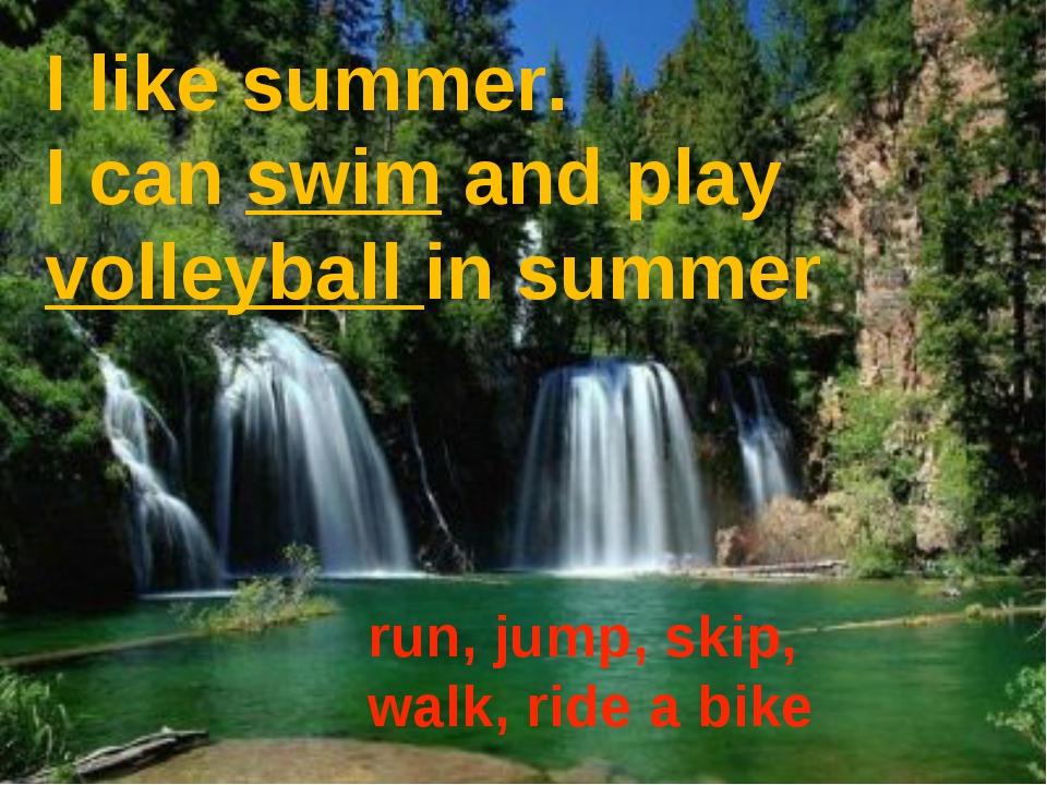 I like summer. I can swim and play volleyball in summer run, jump, skip, walk...