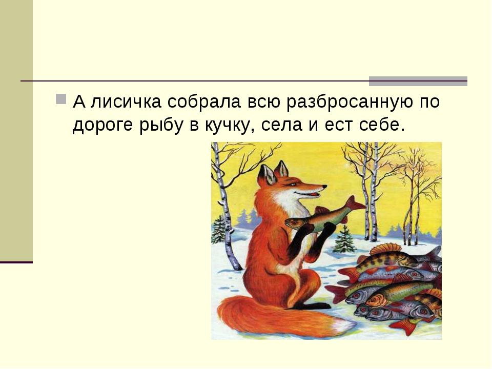 А лисичка собрала всю разбросанную по дороге рыбу в кучку, села и ест себе.