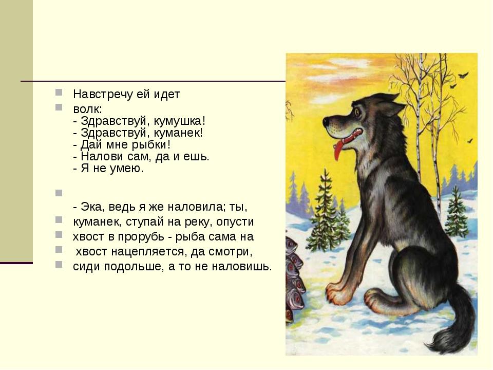 Навстречу ей идет волк: - Здравствуй, кумушка! - Здравствуй, куманек! - Дай м...