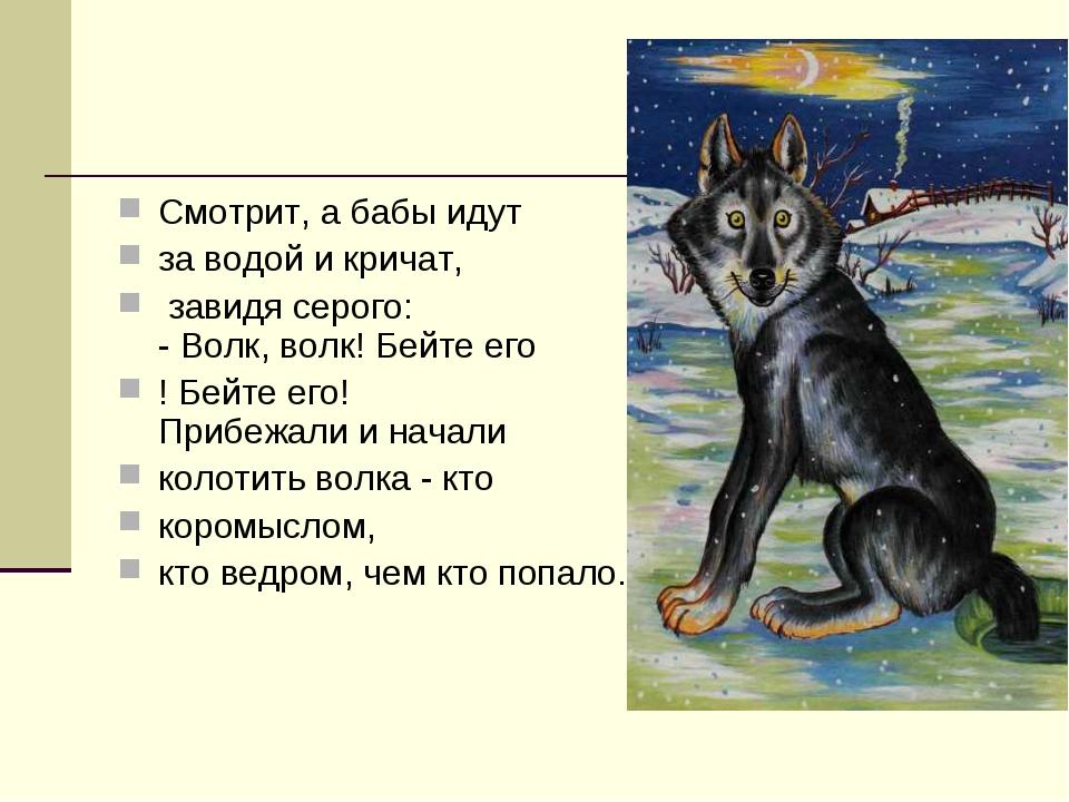 Смотрит, а бабы идут за водой и кричат, завидя серого: - Волк, волк! Бейте ег...