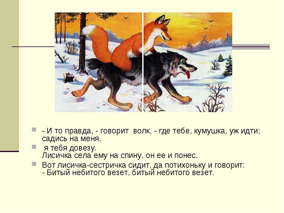 - И то правда, - говорит волк, - где тебе, кумушка, уж идти; садись на меня,...