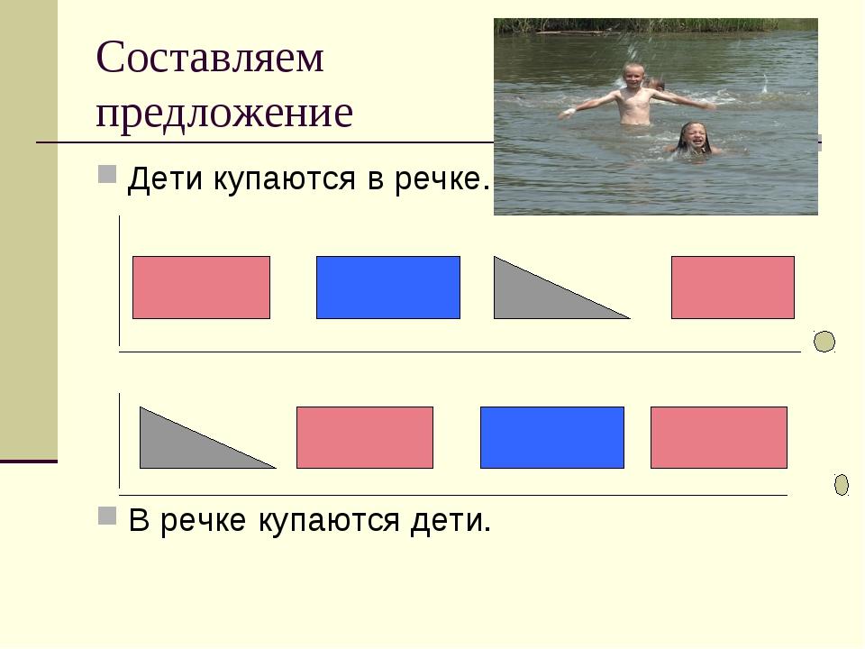 Составляем предложение Дети купаются в речке. В речке купаются дети.