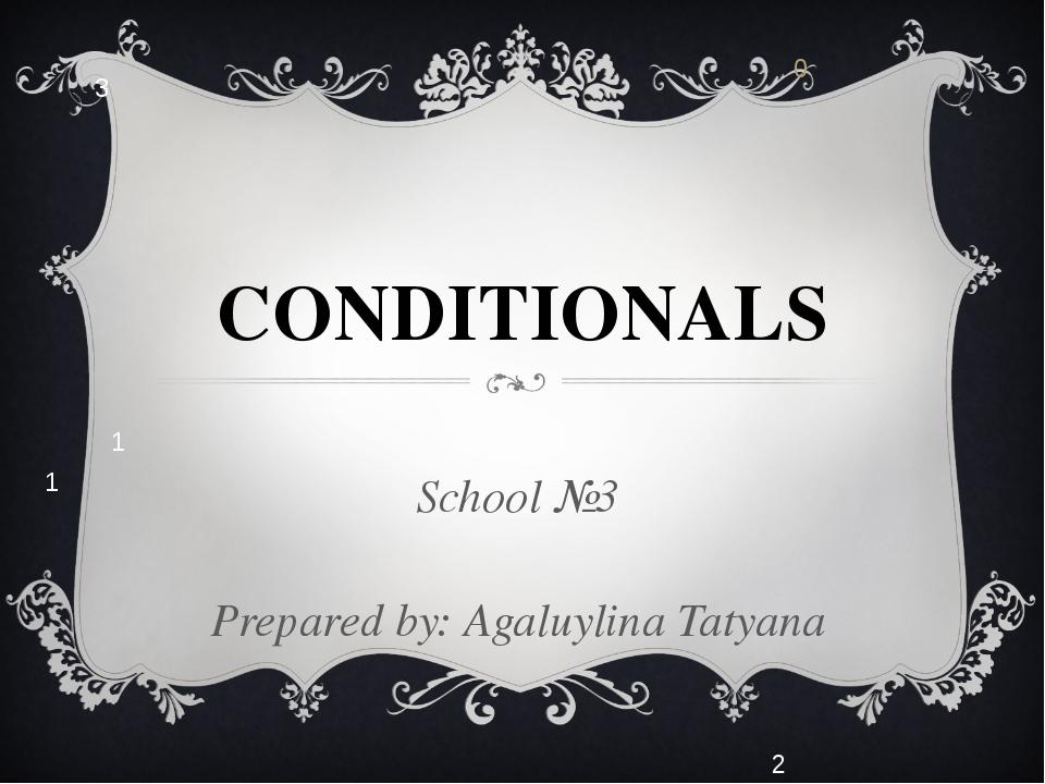 СONDITIONALS School №3 Prepared by: Agaluylina Tatyana 0 1 3 1 2