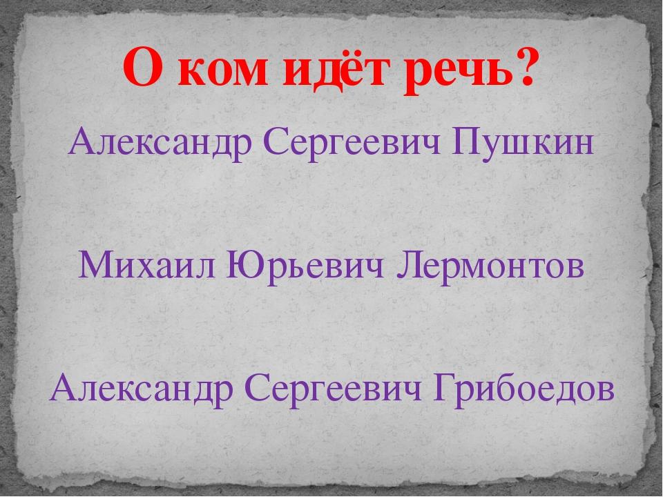 Александр Сергеевич Пушкин Михаил Юрьевич Лермонтов Александр Сергеевич Грибо...