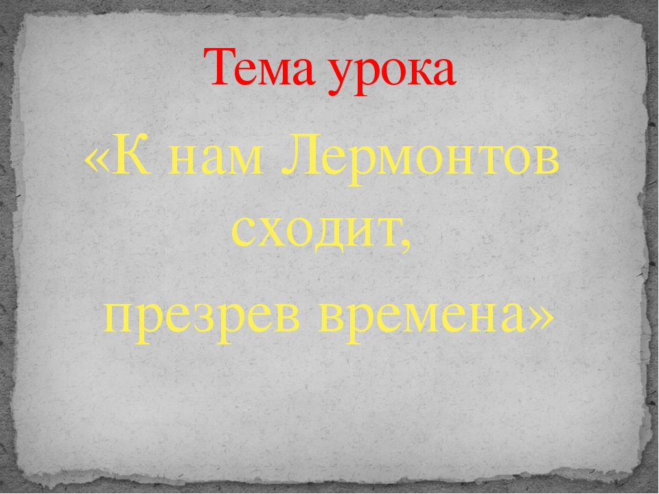 «К нам Лермонтов сходит, презрев времена» Тема урока